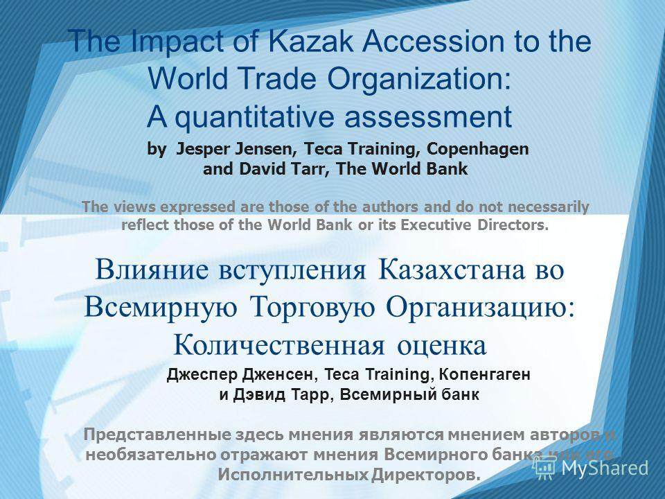 The Impact of Kazak Accession to the World Trade Organization: A quantitative assessment by Jesper Jensen, Teca Training, Copenhagen and David Tarr, The World Bank The views expressed are those of the authors and do not necessarily reflect those of t