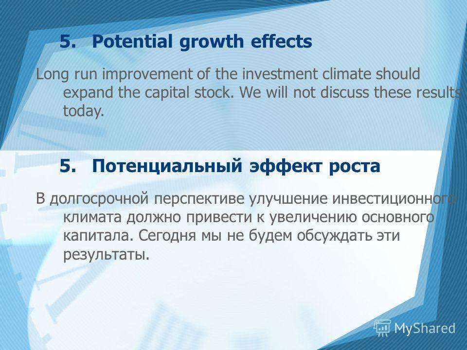 5. Potential growth effects Long run improvement of the investment climate should expand the capital stock. We will not discuss these results today. 5. Потенциальный эффект роста В долгосрочной перспективе улучшение инвестиционного климата должно при