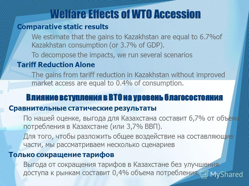 Welfare Effects of WTO Accession Comparative static results We estimate that the gains to Kazakhstan are equal to 6.7%of Kazakhstan consumption (or 3.7% of GDP). To decompose the impacts, we run several scenarios Tariff Reduction Alone The gains from