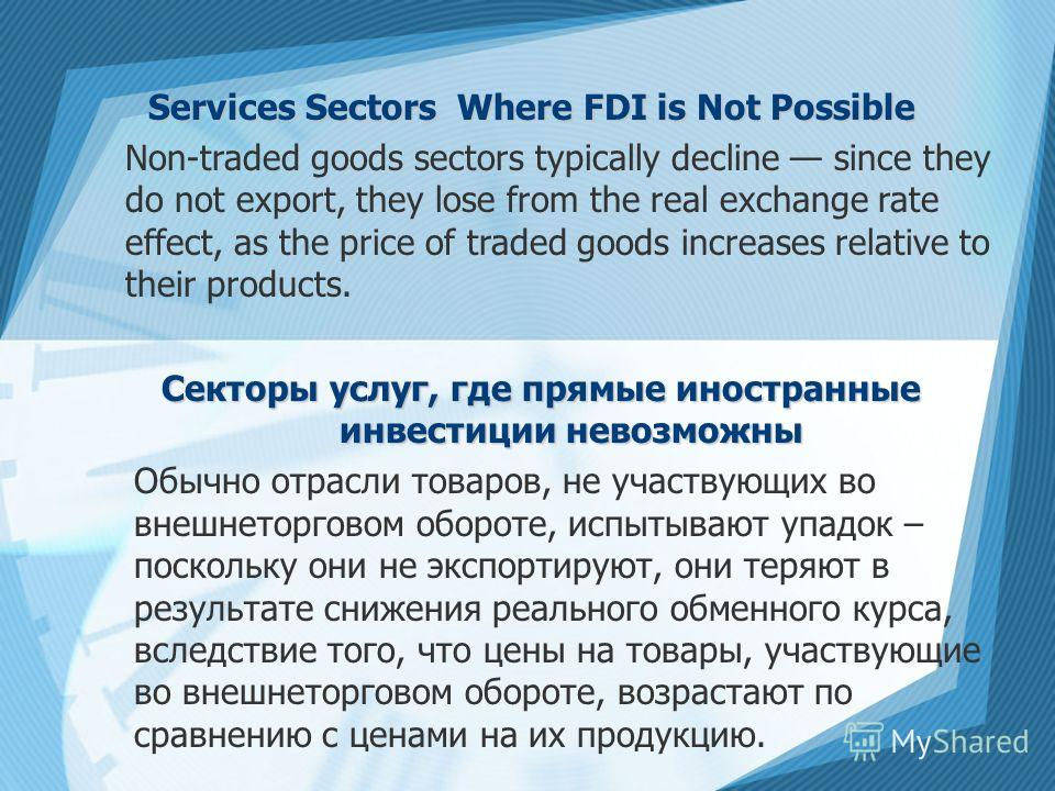 Services Sectors Where FDI is Not Possible Non-traded goods sectors typically decline since they do not export, they lose from the real exchange rate effect, as the price of traded goods increases relative to their products. Секторы услуг, где прямые