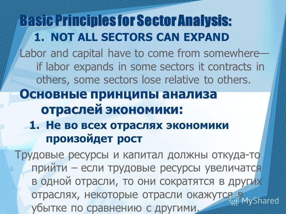Basic Principles for Sector Analysis: 1.NOT ALL SECTORS CAN EXPAND Labor and capital have to come from somewhere if labor expands in some sectors it contracts in others, some sectors lose relative to others. Основные принципы анализа отраслей экономи