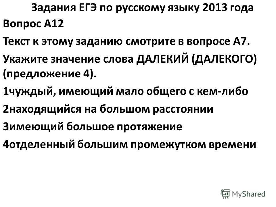 Задания ЕГЭ по русскому языку 2013 года Вопрос A12 Текст к этому заданию смотрите в вопросе A7. Укажите значение слова ДАЛЕКИЙ (ДАЛЕКОГО) (предложение 4). 1чуждый, имеющий мало общего с кем-либо 2находящийся на большом расстоянии 3имеющий большое про