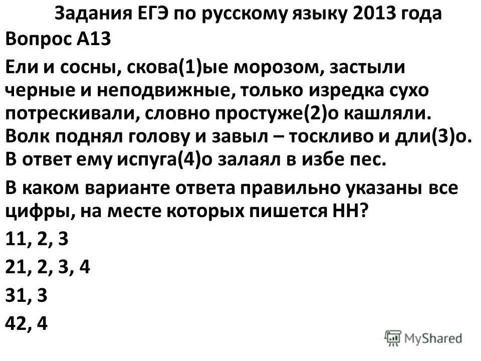 Задания ЕГЭ по русскому языку 2013 года Вопрос A13 Ели и сосны, скова(1)ые морозом, застыли черные и неподвижные, только изредка сухо потрескивали, словно простуже(2)о кашляли. Волк поднял голову и завыл – тоскливо и дли(3)о. В ответ ему испуга(4)о з