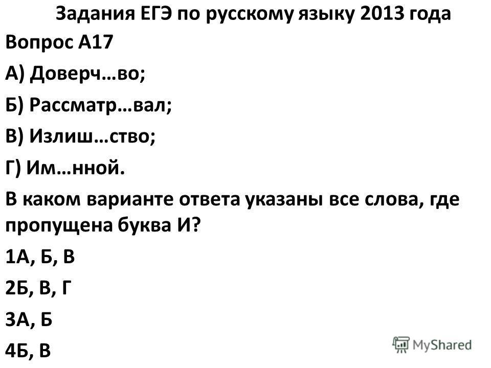 Задания ЕГЭ по русскому языку 2013 года Вопрос A17 А) Доверч…во; Б) Рассматр…вал; В) Излиш…ство; Г) Им…нной. В каком варианте ответа указаны все слова, где пропущена буква И? 1А, Б, В 2Б, В, Г 3А, Б 4Б, В