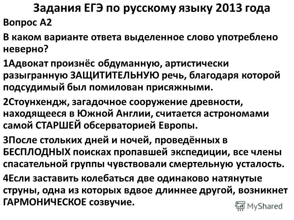 Задания ЕГЭ по русскому языку 2013 года Вопрос A2 В каком варианте ответа выделенное слово употреблено неверно? 1Адвокат произнёс обдуманную, артистически разыгранную ЗАЩИТИТЕЛЬНУЮ речь, благодаря которой подсудимый был помилован присяжными. 2Стоунхе