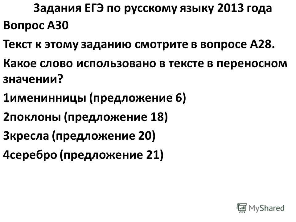 Задания ЕГЭ по русскому языку 2013 года Вопрос A30 Текст к этому заданию смотрите в вопросе A28. Какое слово использовано в тексте в переносном значении? 1именинницы (предложение 6) 2поклоны (предложение 18) 3кресла (предложение 20) 4серебро (предлож