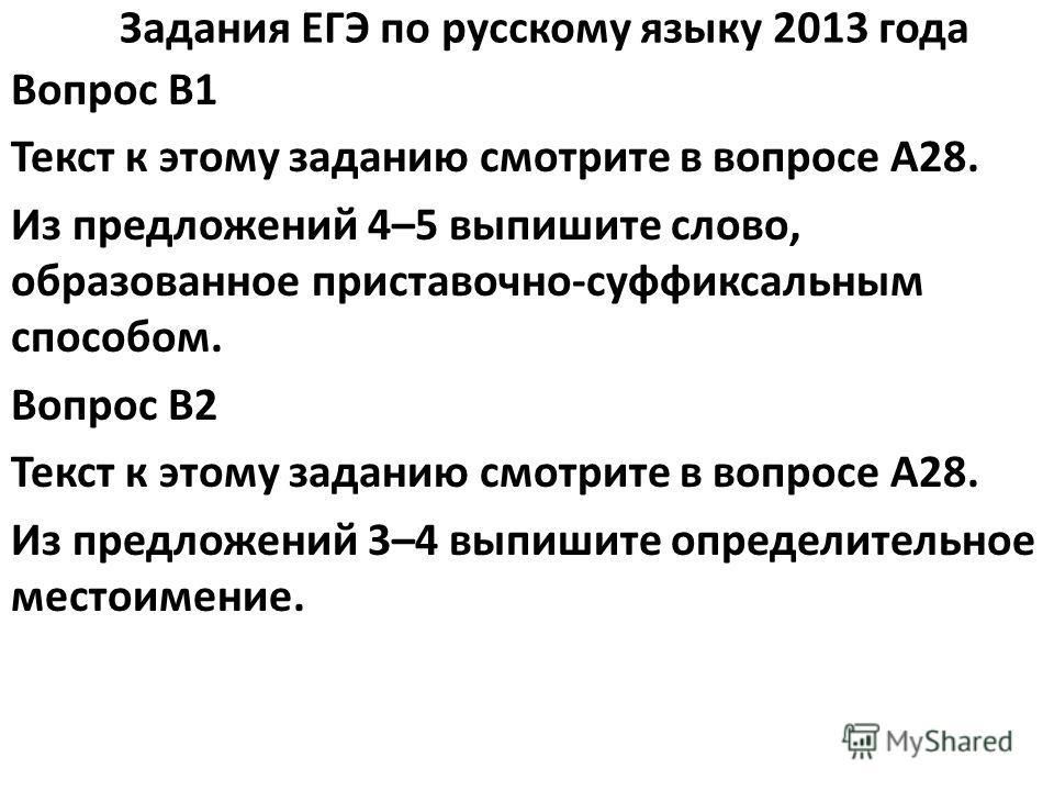 Задания ЕГЭ по русскому языку 2013 года Вопрос B1 Текст к этому заданию смотрите в вопросе A28. Из предложений 4–5 выпишите слово, образованное приставочно-суффиксальным способом. Вопрос B2 Текст к этому заданию смотрите в вопросе A28. Из предложений