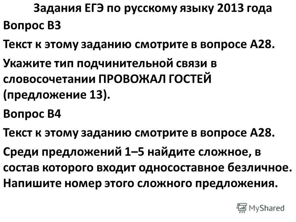 Задания ЕГЭ по русскому языку 2013 года Вопрос B3 Текст к этому заданию смотрите в вопросе A28. Укажите тип подчинительной связи в словосочетании ПРОВОЖАЛ ГОСТЕЙ (предложение 13). Вопрос B4 Текст к этому заданию смотрите в вопросе A28. Среди предложе