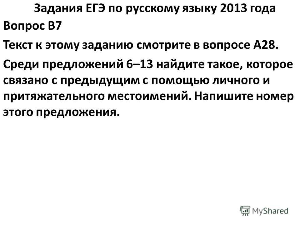 Задания ЕГЭ по русскому языку 2013 года Вопрос B7 Текст к этому заданию смотрите в вопросе A28. Среди предложений 6–13 найдите такое, которое связано с предыдущим с помощью личного и притяжательного местоимений. Напишите номер этого предложения.