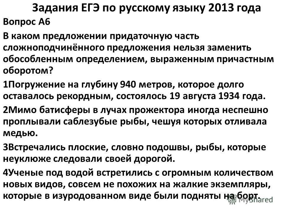 Задания ЕГЭ по русскому языку 2013 года Вопрос A6 В каком предложении придаточную часть сложноподчинённого предложения нельзя заменить обособленным определением, выраженным причастным оборотом? 1Погружение на глубину 940 метров, которое долго оставал