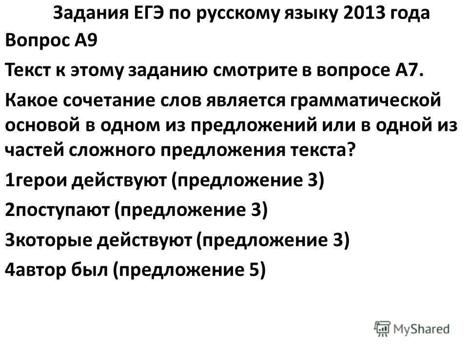 Задания ЕГЭ по русскому языку 2013 года Вопрос A9 Текст к этому заданию смотрите в вопросе A7. Какое сочетание слов является грамматической основой в одном из предложений или в одной из частей сложного предложения текста? 1герои действуют (предложени