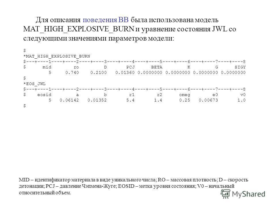 Для описания поведения ВВ была использована модель MAT_HIGH_EXPLOSIVE_BURN и уравнение состояния JWL со следующими значениями параметров модели: $ *MAT_HIGH_EXPLOSIVE_BURN $---+----1----+----2----+----3----+----4----+----5----+----6----+----7----+---
