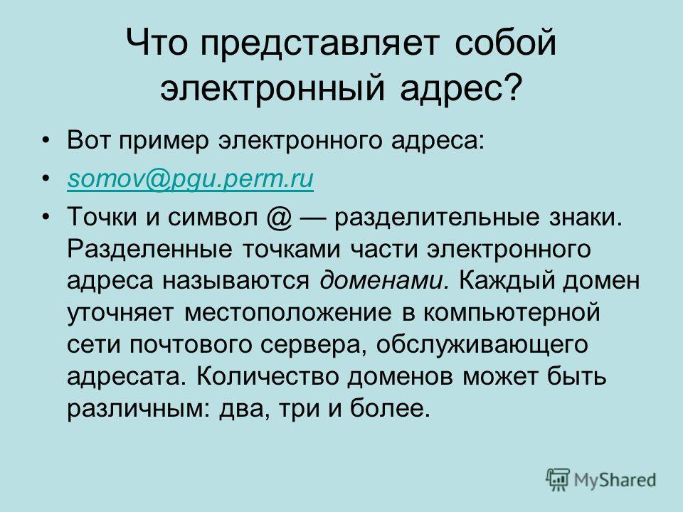 Что представляет собой электронный адрес? Вот пример электронного адреса: somov@pgu.perm.rusomov@pgu.perm.ru Точки и символ @ разделительные знаки. Разделенные точками части электронного адреса называются доменами. Каждый домен уточняет местоположени