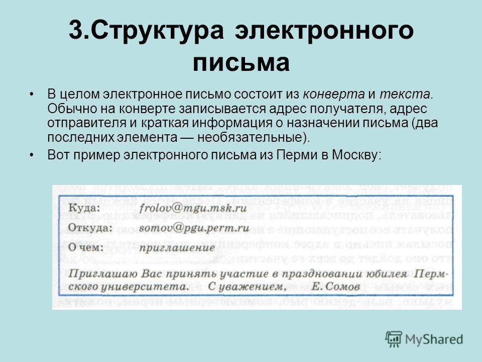 3.Структура электронного письма В целом электронное письмо состоит из конверта и текста. Обычно на конверте записывается адрес получателя, адрес отправителя и краткая информация о назначении письма (два последних элемента необязательные). Вот пример