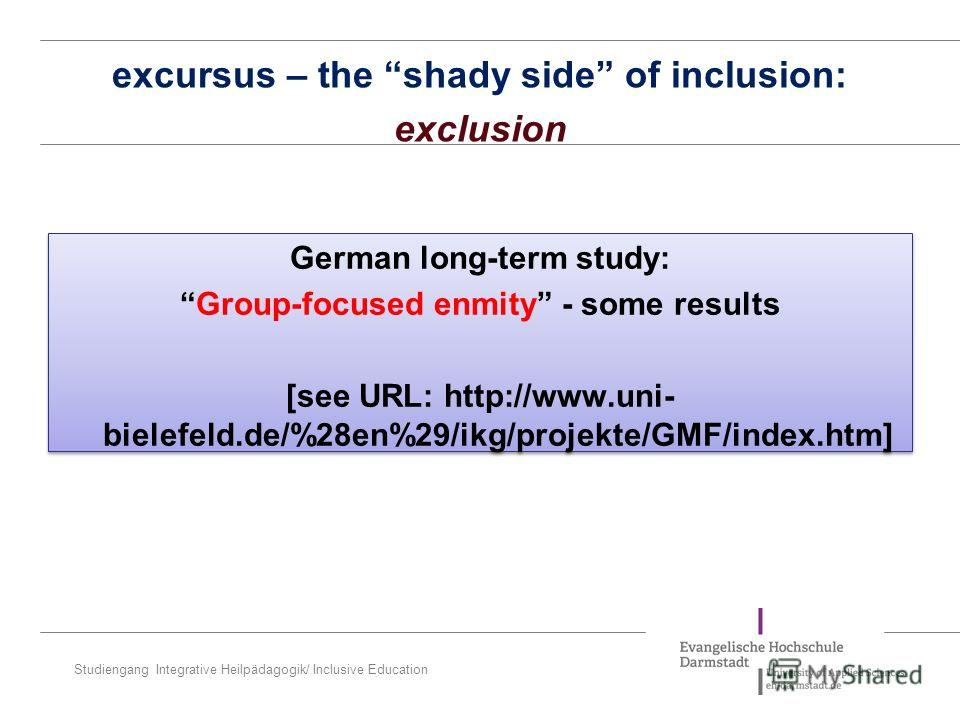 Studiengang Integrative Heilpädagogik/ Inclusive Education German long-term study: Group-focused enmity - some results [see URL: http://www.uni- bielefeld.de/%28en%29/ikg/projekte/GMF/index.htm] German long-term study: Group-focused enmity - some res