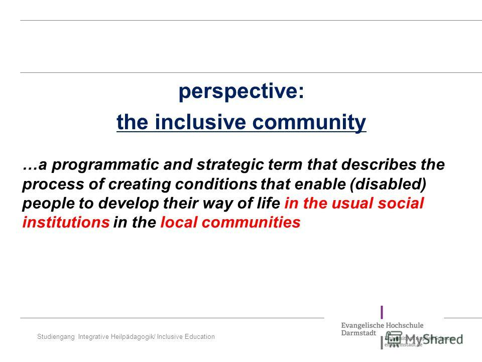 Studiengang Integrative Heilpädagogik/ Inclusive Education perspective: the inclusive community …a programmatic and strategic term that describes the process of creating conditions that enable (disabled) people to develop their way of life in the usu