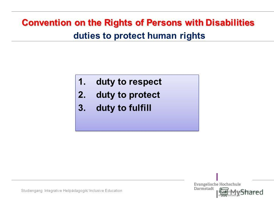 Studiengang Integrative Heilpädagogik/ Inclusive Education Convention on the Rights of Persons with Disabilities Convention on the Rights of Persons with Disabilities duties to protect human rights 1. duty to respect 2. duty to protect 3. duty to ful