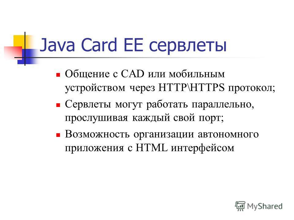 Java Card EE сервлеты Общение с CAD или мобильным устройством через HTTP\HTTPS протокол; Сервлеты могут работать параллельно, прослушивая каждый свой порт; Возможность организации автономного приложения с HTML интерфейсом