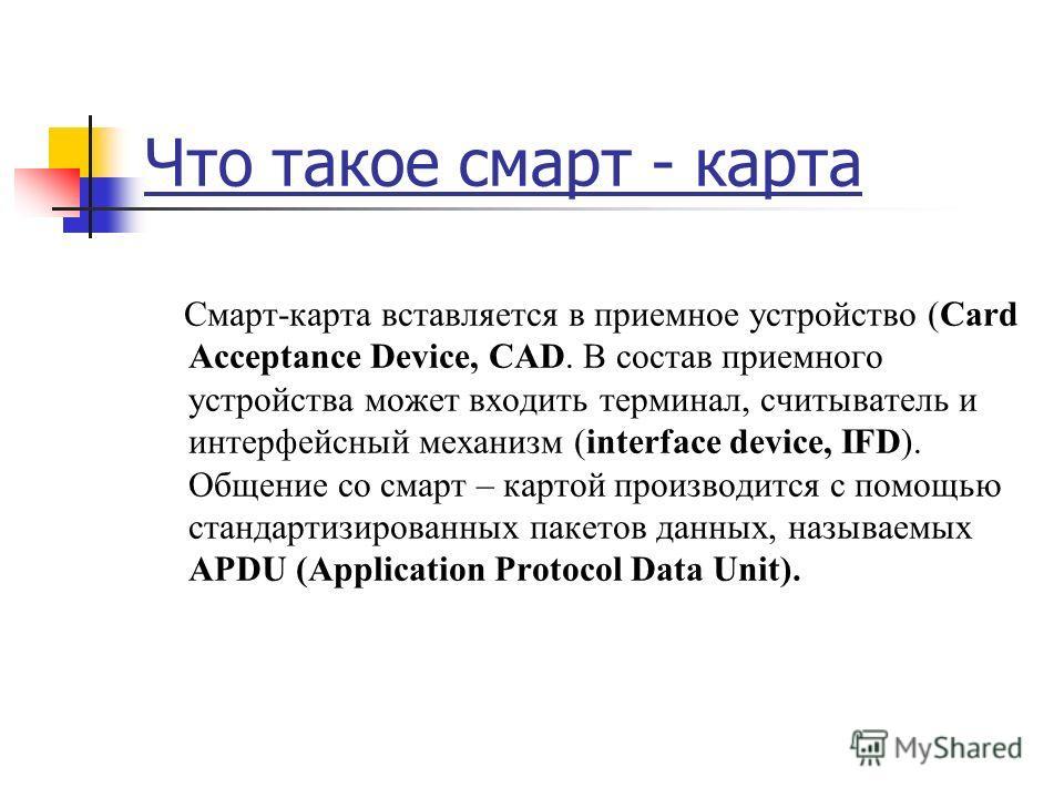 Что такое смарт - карта Смарт-карта вставляется в приемное устройство (Card Acceptance Device, CAD. В состав приемного устройства может входить терминал, считыватель и интерфейсный механизм (interface device, IFD). Общение со смарт – картой производи