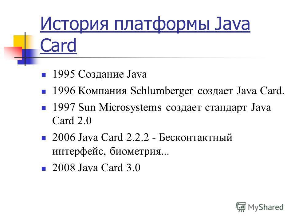 История платформы Java Card 1995 Создание Java 1996 Компания Schlumberger создает Java Card. 1997 Sun Microsystems создает стандарт Java Card 2.0 2006 Java Card 2.2.2 - Бесконтактный интерфейс, биометрия... 2008 Java Card 3.0