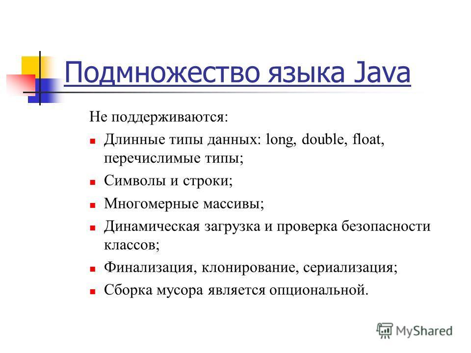 Подмножество языка Java Не поддерживаются: Длинные типы данных: long, double, float, перечислимые типы; Символы и строки; Многомерные массивы; Динамическая загрузка и проверка безопасности классов; Финализация, клонирование, сериализация; Cборка мусо