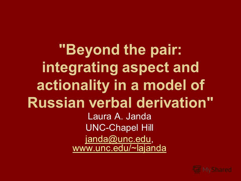 Beyond the pair: integrating aspect and actionality in a model of Russian verbal derivation Laura A. Janda UNC-Chapel Hill janda@unc.edujanda@unc.edu, www.unc.edu/~lajanda www.unc.edu/~lajanda