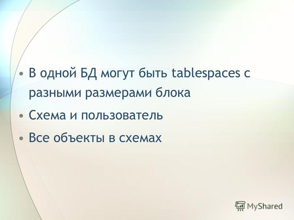В одной БД могут быть tablespaces с разными размерами блока Схема и пользователь Все объекты в схемах
