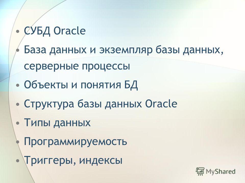 СУБД Oracle База данных и экземпляр базы данных, серверные процессы Объекты и понятия БД Структура базы данных Oracle Типы данных Программируемость Триггеры, индексы