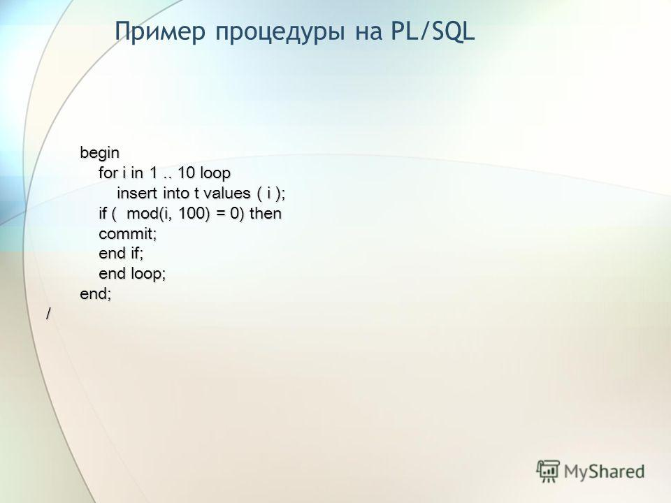 Пример процедуры на PL/SQL begin for i in 1.. 10 loop for i in 1.. 10 loop insert into t values ( i ); insert into t values ( i ); if ( mod(i, 100) = 0) then if ( mod(i, 100) = 0) then commit; commit; end if; end if; end loop; end loop;end;/