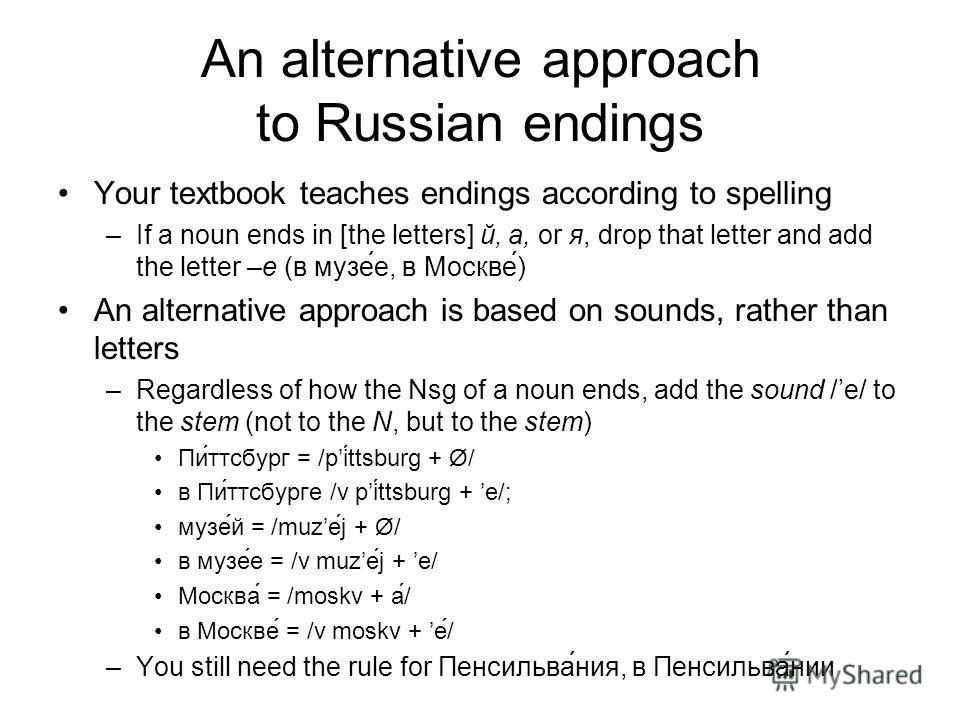 An alternative approach to Russian endings Your textbook teaches endings according to spelling –If a noun ends in [the letters] й, а, or я, drop that letter and add the letter –е (в музее, в Москве) An alternative approach is based on sounds, rather