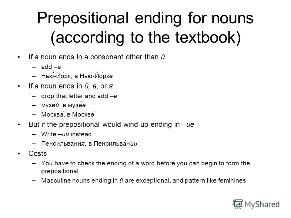 Prepositional ending for nouns (according to the textbook) If a noun ends in a consonant other than й –add –е –Нью-Йорк, в Нью-Йорке If a noun ends in й, а, or я –drop that letter and add –е –музей, в музее –Москва, в Москве But if the prepositional