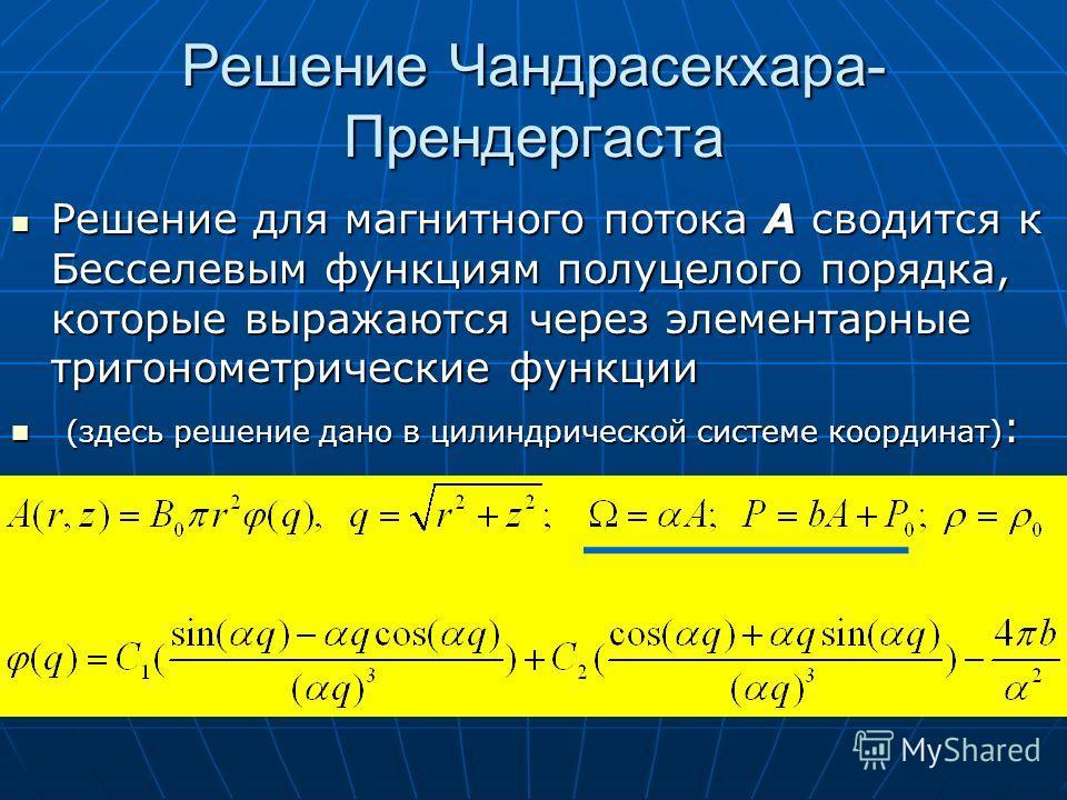 Решение Чандрасекхара- Прендергаста Решение для магнитного потока А сводится к Бесселевым функциям полуцелого порядка, которые выражаются через элементарные тригонометрические функции Решение для магнитного потока А сводится к Бесселевым функциям пол