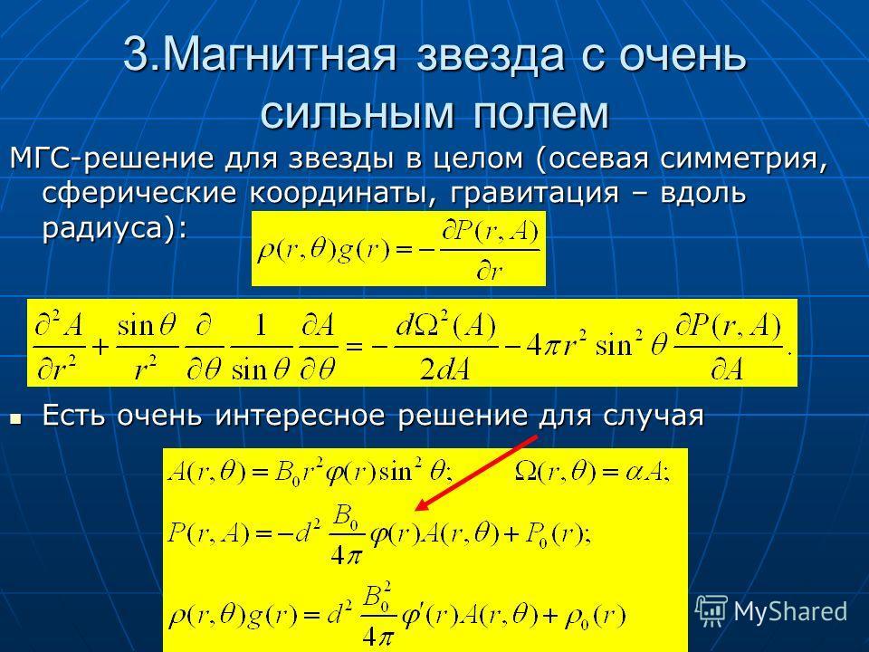 3.Магнитная звезда с очень сильным полем МГС-решение для звезды в целом (осевая симметрия, сферические координаты, гравитация – вдоль радиуса): Есть очень интересное решение для случая Есть очень интересное решение для случая