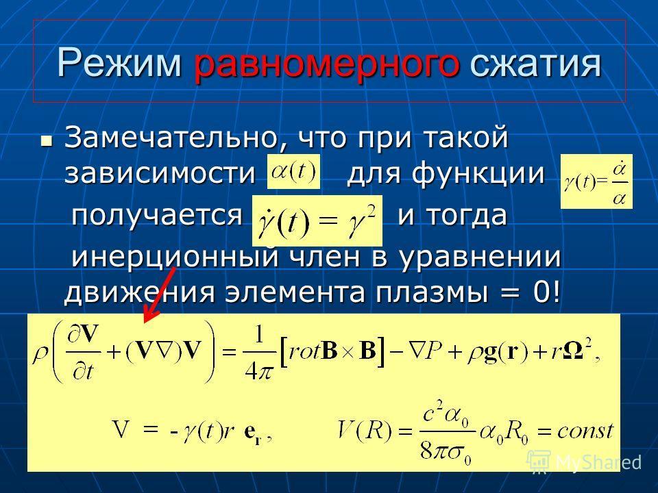 Режим равномерного сжатия Замечательно, что при такой зависимости для функции Замечательно, что при такой зависимости для функции получается и тогда получается и тогда инерционный член в уравнении движения элемента плазмы = 0! инерционный член в урав
