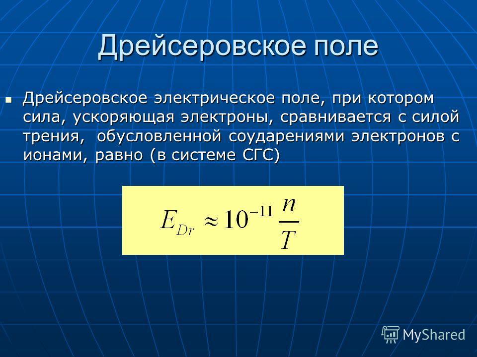 Дрейсеровское поле Дрейсеровское электрическое поле, при котором сила, ускоряющая электроны, сравнивается с силой трения, обусловленной соударениями электронов с ионами, равно (в системе СГС) Дрейсеровское электрическое поле, при котором сила, ускоря