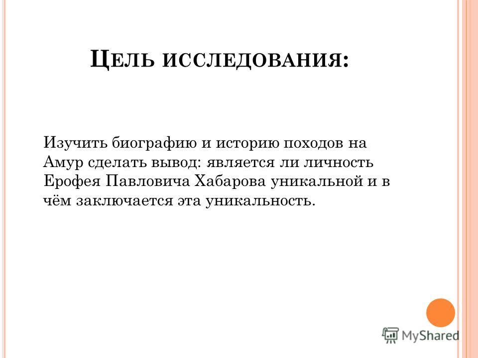 Ц ЕЛЬ ИССЛЕДОВАНИЯ : Изучить биографию и историю походов на Амур сделать вывод: является ли личность Ерофея Павловича Хабарова уникальной и в чём заключается эта уникальность.