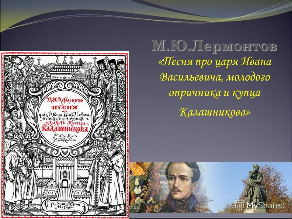 М.Ю.Лермонтов М.Ю.Лермонтов «Песня про царя Ивана Васильевича, молодого опричника и купца Калашникова»