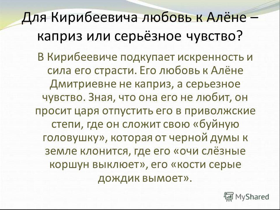 Для Кирибеевича любовь к Алёне – каприз или серьёзное чувство? В Кирибеевиче подкупает искренность и сила его страсти. Его любовь к Алёне Дмитриевне не каприз, а серьезное чувство. Зная, что она его не любит, он просит царя отпустить его в приволжски