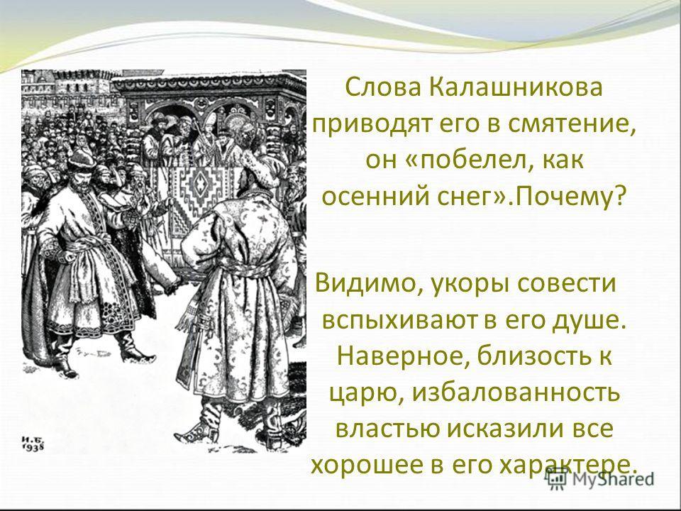 Слова Калашникова приводят его в смятение, он «побелел, как осенний снег».Почему? Видимо, укоры совести вспыхивают в его душе. Наверное, близость к царю, избалованность властью исказили все хорошее в его характере.