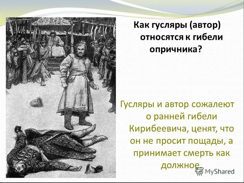 Как гусляры (автор) относятся к гибели опричника? Гусляры и автор сожалеют о ранней гибели Кирибеевича, ценят, что он не просит пощады, а принимает смерть как должное.