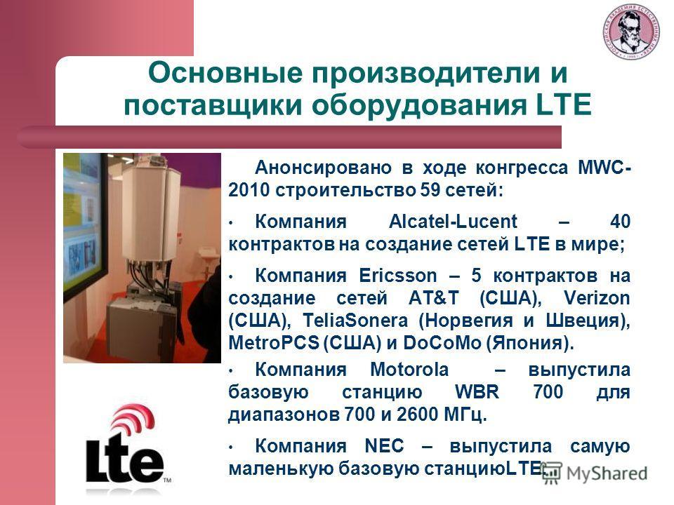 Основные производители и поставщики оборудования LTE Анонсировано в ходе конгресса MWC- 2010 строительство 59 сетей: Компания Alсatel-Lucent – 40 контрактов на создание сетей LTE в мире; Компания Ericsson – 5 контрактов на создание сетей AT&T (США),