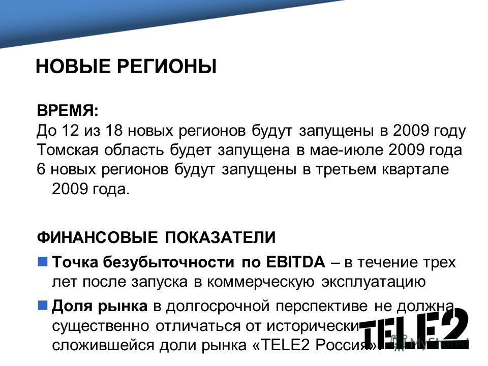 НОВЫЕ РЕГИОНЫ ВРЕМЯ: До 12 из 18 новых регионов будут запущены в 2009 году Томская область будет запущена в мае-июле 2009 года 6 новых регионов будут запущены в третьем квартале 2009 года. ФИНАНСОВЫЕ ПОКАЗАТЕЛИ Точка безубыточности по EBITDA – в тече