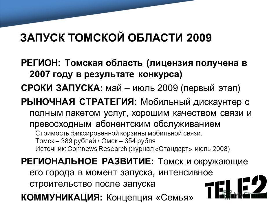 ЗАПУСК ТОМСКОЙ ОБЛАСТИ 2009 РЕГИОН: Томская область (лицензия получена в 2007 году в результате конкурса) СРОКИ ЗАПУСКА: май – июль 2009 (первый этап) РЫНОЧНАЯ СТРАТЕГИЯ: Мобильный дискаунтер с полным пакетом услуг, хорошим качеством связи и превосхо