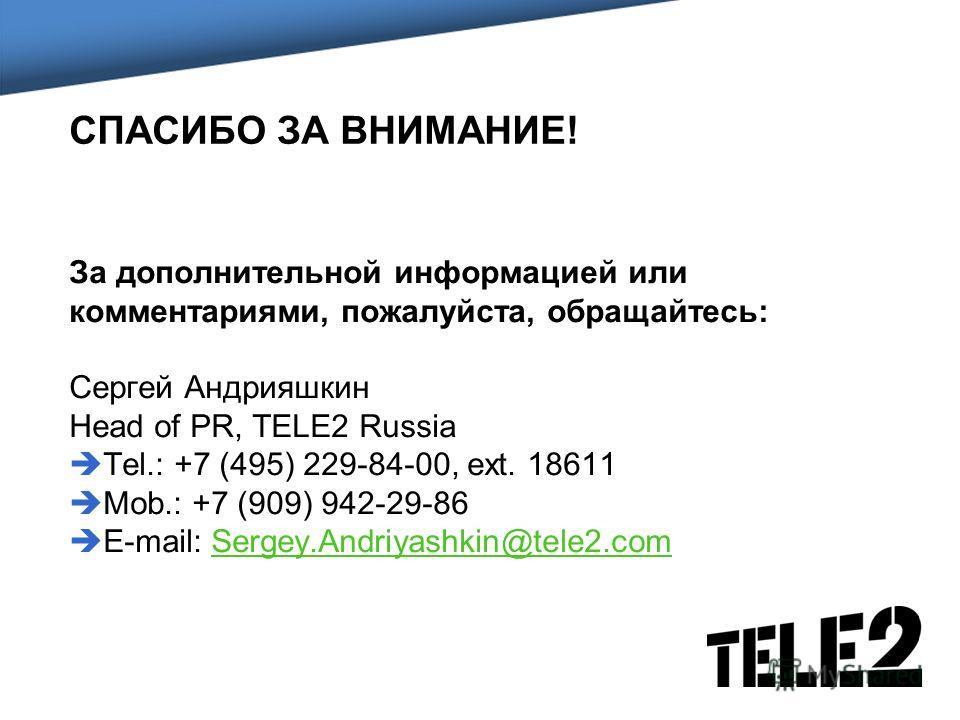 СПАСИБО ЗА ВНИМАНИЕ! За дополнительной информацией или комментариями, пожалуйста, обращайтесь: Сергей Андрияшкин Head of PR, TELE2 Russia Tel.: +7 (495) 229-84-00, ext. 18611 Mob.: +7 (909) 942-29-86 E-mail: Sergey.Andriyashkin@tele2.comSergey.Andriy