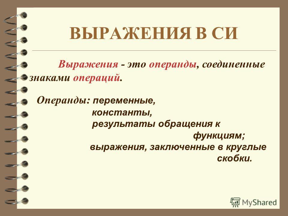 ВЫРАЖЕНИЯ В СИ Выражения - это операнды, соединенные знаками операций. Операнды: переменные, константы, результаты обращения к функциям; выражения, заключенные в круглые скобки.