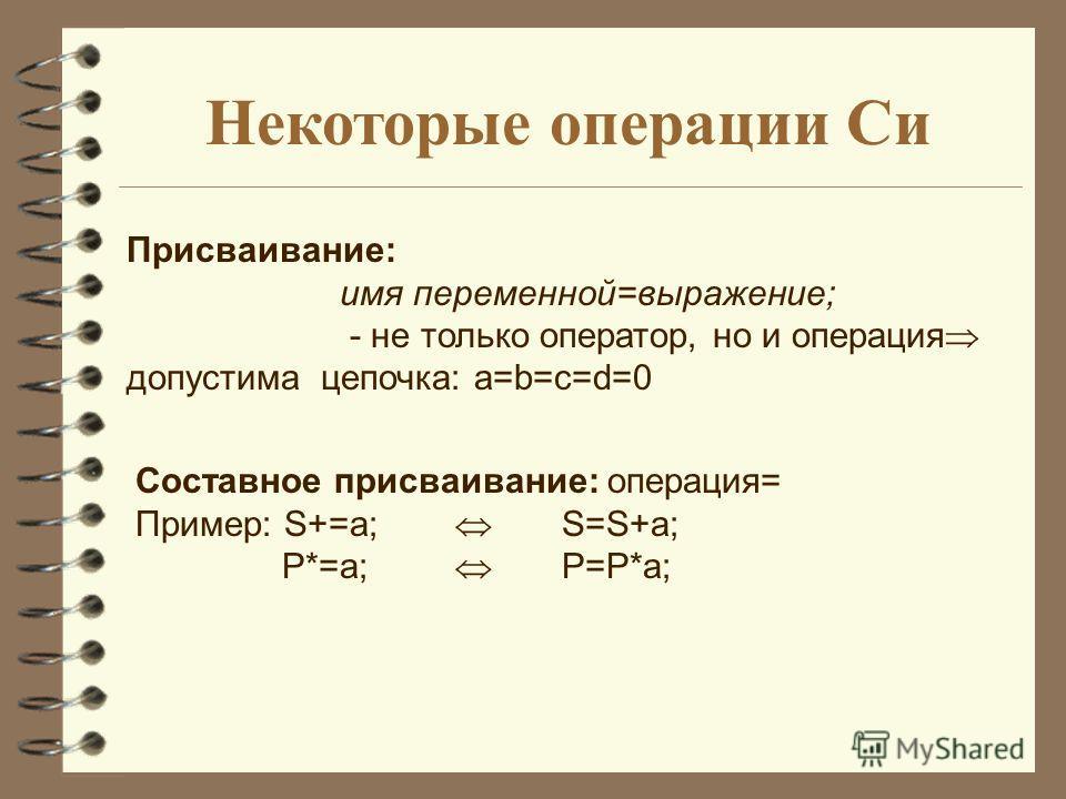 Некоторые операции Си Присваивание: имя переменной=выражение; - не только оператор, но и операция допустима цепочка: a=b=c=d=0 Составное присваивание: операция= Пример: S+=a; S=S+a; P*=a; P=P*a;