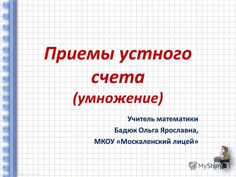 Приемы устного счета (умножение) Учитель математики Бадюк Ольга Ярославна, МКОУ «Москаленский лицей»