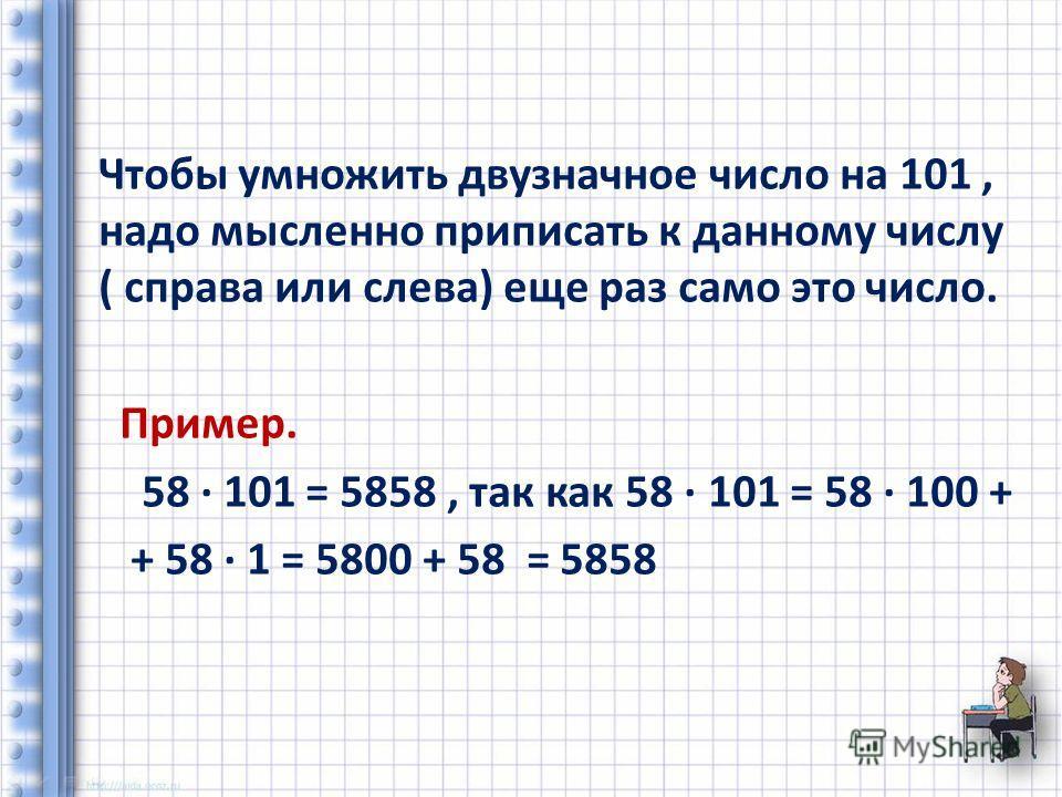 Чтобы умножить двузначное число на 101, надо мысленно приписать к данному числу ( справа или слева) еще раз само это число. Пример. 58 101 = 5858, так как 58 101 = 58 100 + + 58 1 = 5800 + 58 = 5858