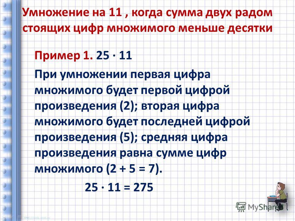 Умножение на 11, когда сумма двух радом стоящих цифр множимого меньше десятки Пример 1. 25 11 При умножении первая цифра множимого будет первой цифрой произведения (2); вторая цифра множимого будет последней цифрой произведения (5); средняя цифра про