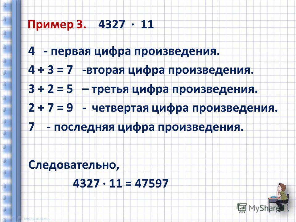 Пример 3. 4327 11 4 - первая цифра произведения. 4 + 3 = 7 -вторая цифра произведения. 3 + 2 = 5 – третья цифра произведения. 2 + 7 = 9 - четвертая цифра произведения. 7 - последняя цифра произведения. Следовательно, 4327 11 = 47597